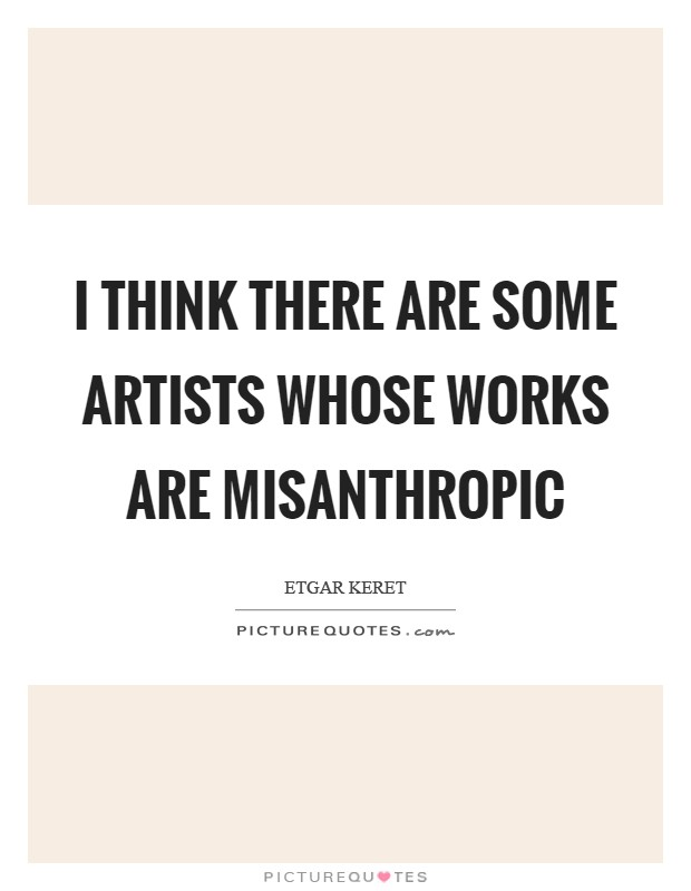 I think there are some artists whose works are misanthropic Picture Quote #1
