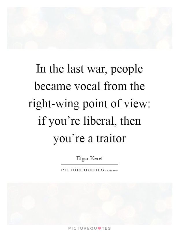 In the last war, people became vocal from the right-wing point of view: if you're liberal, then you're a traitor Picture Quote #1
