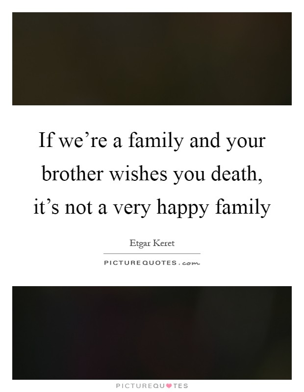 If we're a family and your brother wishes you death, it's not a very happy family Picture Quote #1
