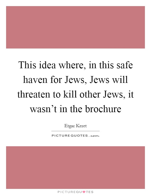 This idea where, in this safe haven for Jews, Jews will threaten to kill other Jews, it wasn't in the brochure Picture Quote #1