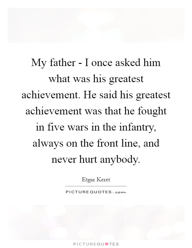 My father - I once asked him what was his greatest achievement. He said his greatest achievement was that he fought in five wars in the infantry, always on the front line, and never hurt anybody Picture Quote #1