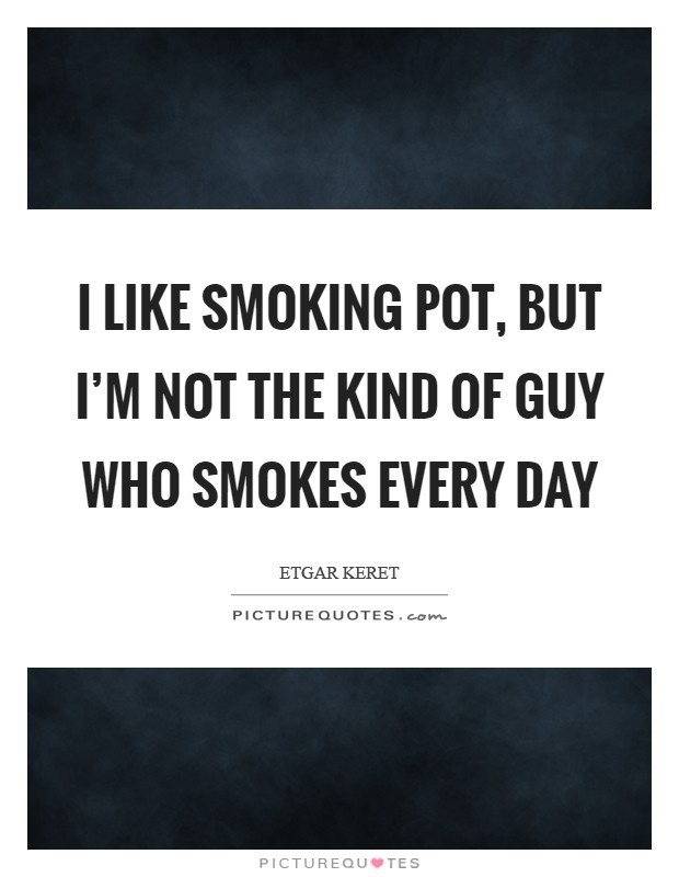 I like smoking pot, but I'm not the kind of guy who smokes every day Picture Quote #1