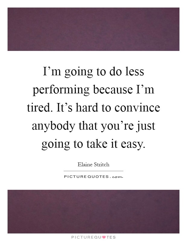 I'm going to do less performing because I'm tired. It's hard to convince anybody that you're just going to take it easy Picture Quote #1