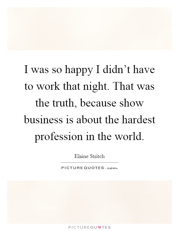 I was so happy I didn't have to work that night. That was the truth, because show business is about the hardest profession in the world Picture Quote #1
