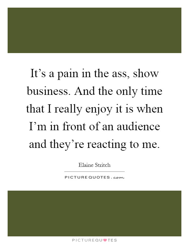 It's a pain in the ass, show business. And the only time that I really enjoy it is when I'm in front of an audience and they're reacting to me Picture Quote #1