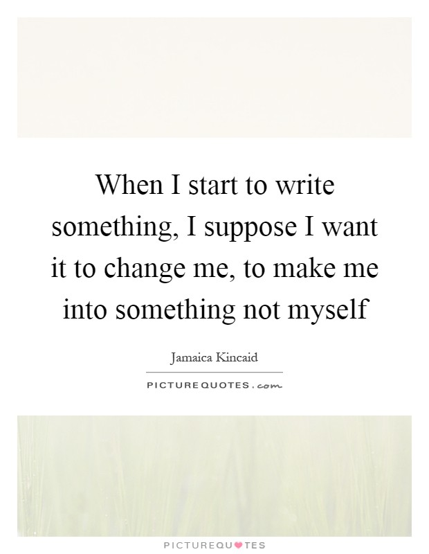 When I start to write something, I suppose I want it to change me, to make me into something not myself Picture Quote #1