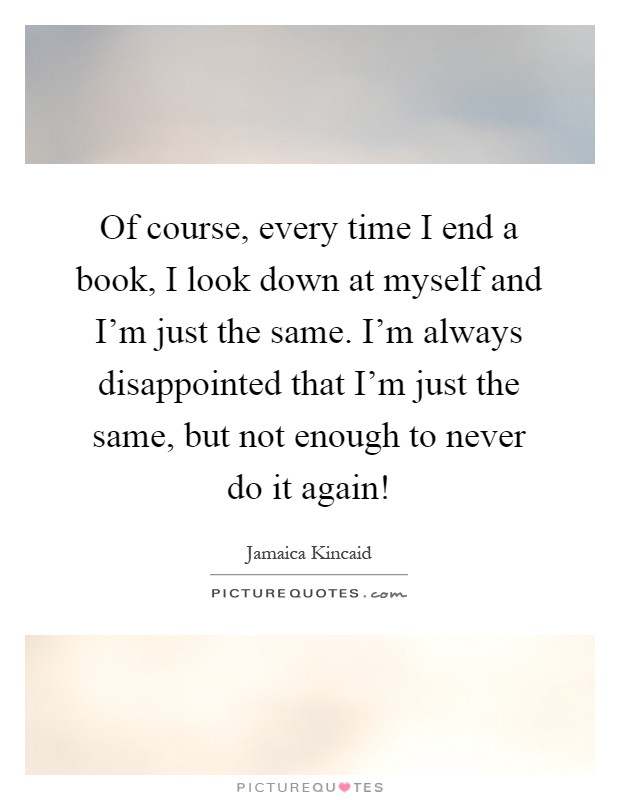 Of course, every time I end a book, I look down at myself and I'm just the same. I'm always disappointed that I'm just the same, but not enough to never do it again! Picture Quote #1