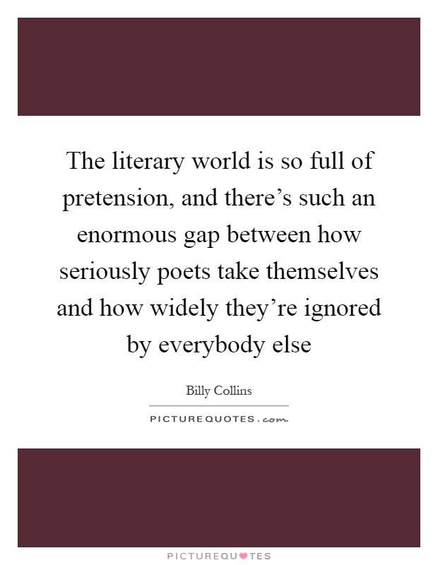 The literary world is so full of pretension, and there's such an enormous gap between how seriously poets take themselves and how widely they're ignored by everybody else Picture Quote #1