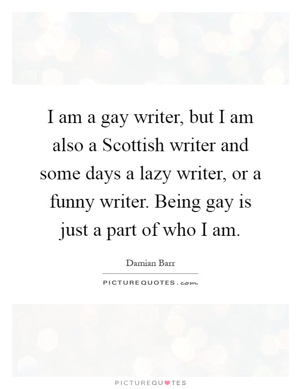 I am a gay writer, but I am also a Scottish writer and some days a lazy writer, or a funny writer. Being gay is just a part of who I am Picture Quote #1