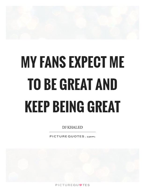 My fans expect me to be great and keep being great Picture Quote #1