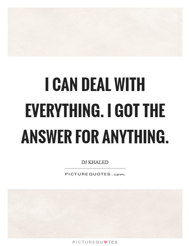 I can deal with everything. I got the answer for anything Picture Quote #1