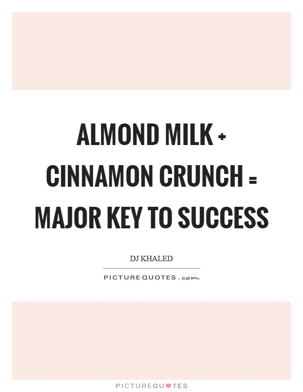 Almond milk   cinnamon crunch = major key to success Picture Quote #1