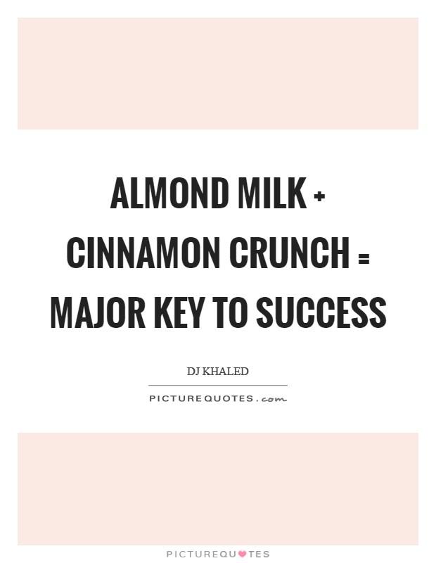 Almond milk   cinnamon crunch = major key to success Picture Quote #1