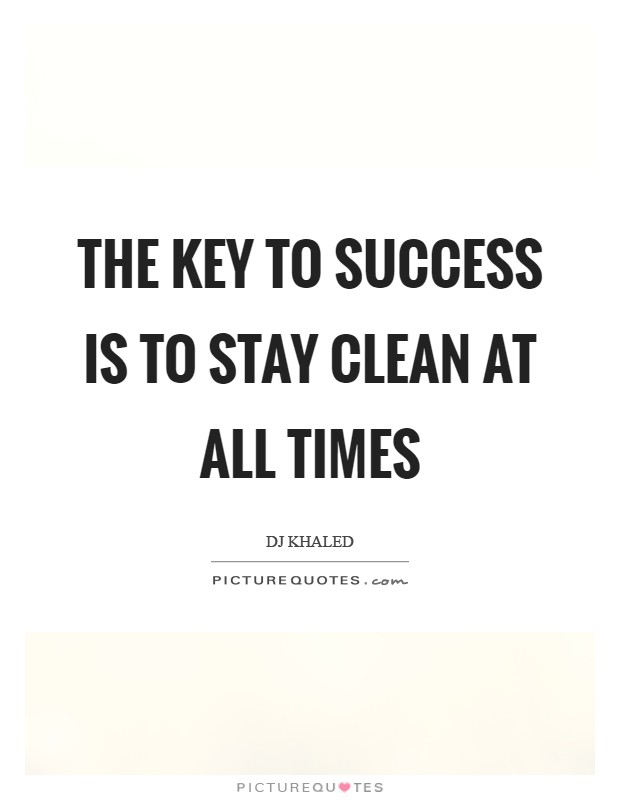 The key to success is to stay clean at all times Picture Quote #1