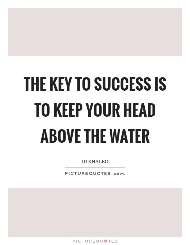 The key to success is to keep your head above the water Picture Quote #1