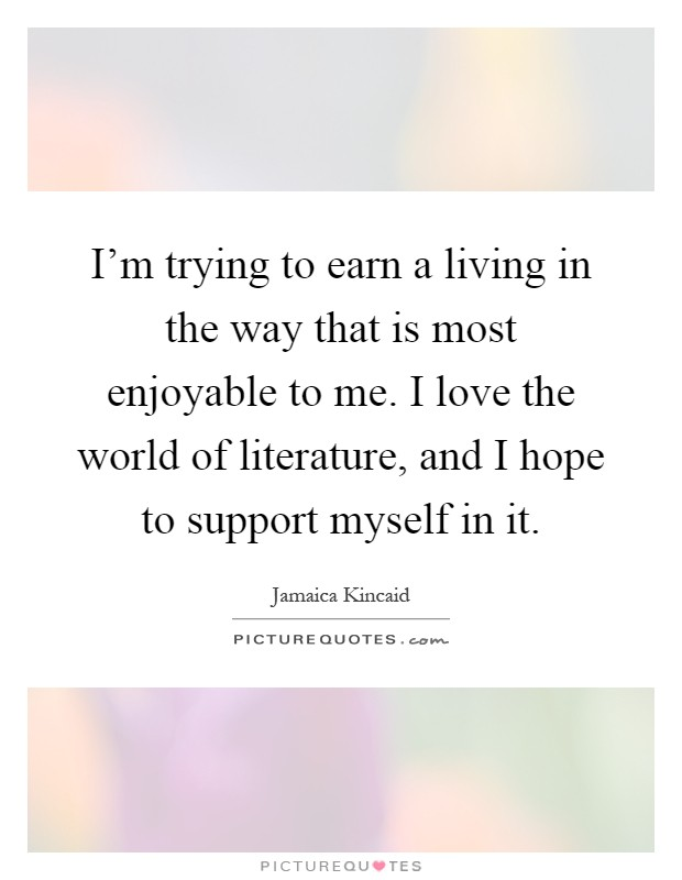 I'm trying to earn a living in the way that is most enjoyable to me. I love the world of literature, and I hope to support myself in it Picture Quote #1