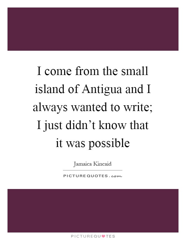 I come from the small island of Antigua and I always wanted to write; I just didn't know that it was possible Picture Quote #1