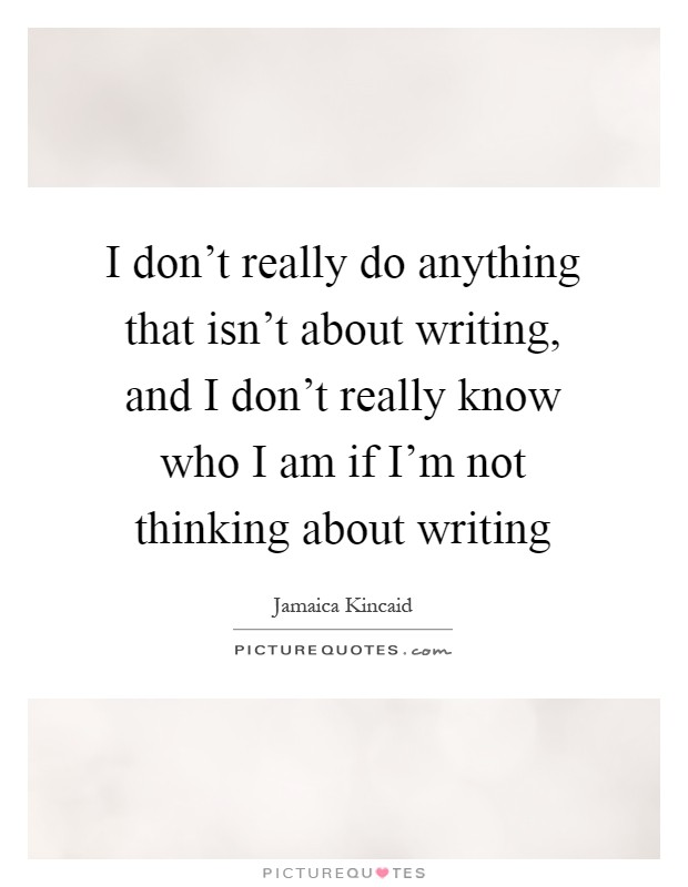 I don't really do anything that isn't about writing, and I don't really know who I am if I'm not thinking about writing Picture Quote #1