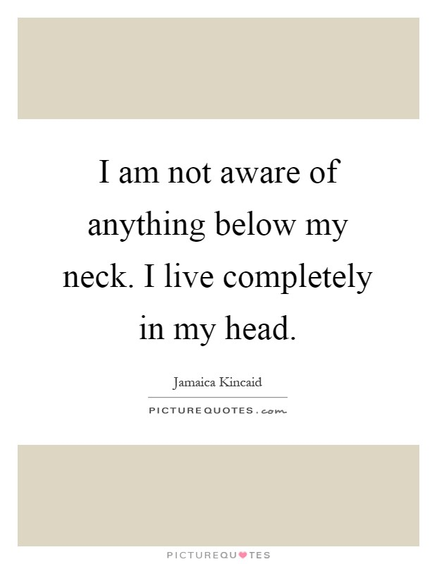 I am not aware of anything below my neck. I live completely in my head Picture Quote #1