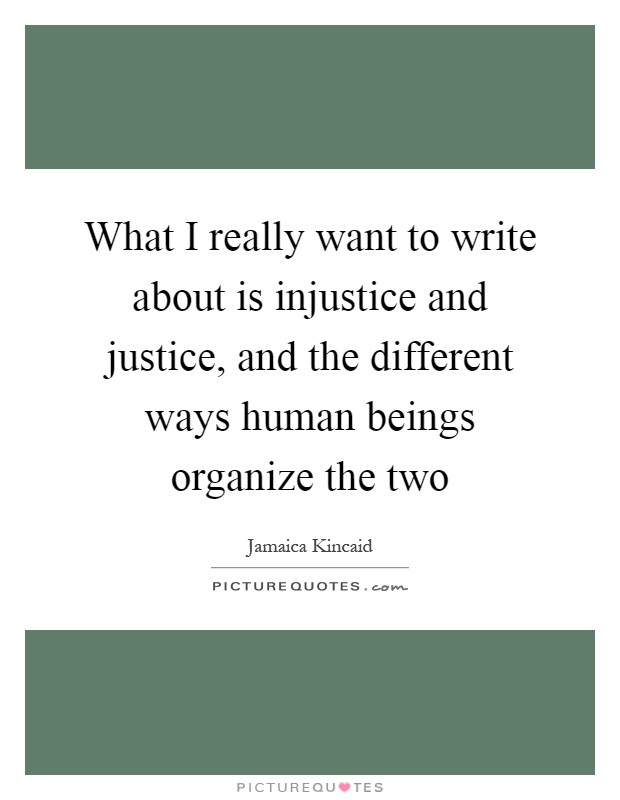 What I really want to write about is injustice and justice, and the different ways human beings organize the two Picture Quote #1