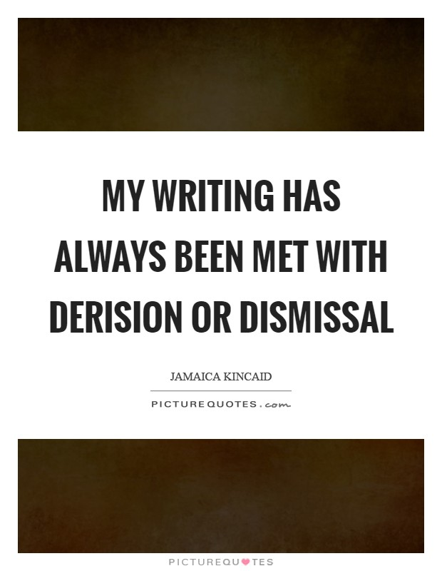 My writing has always been met with derision or dismissal Picture Quote #1