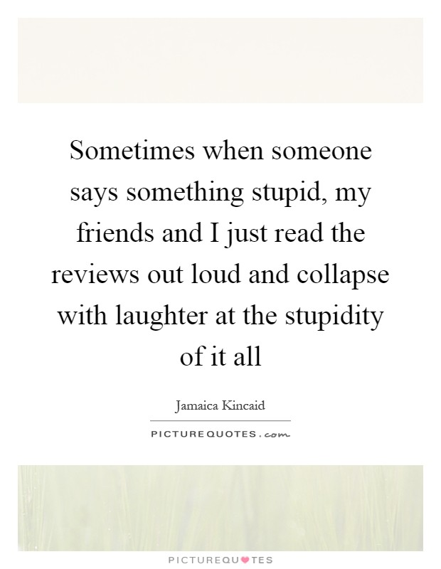 Sometimes when someone says something stupid, my friends and I just read the reviews out loud and collapse with laughter at the stupidity of it all Picture Quote #1