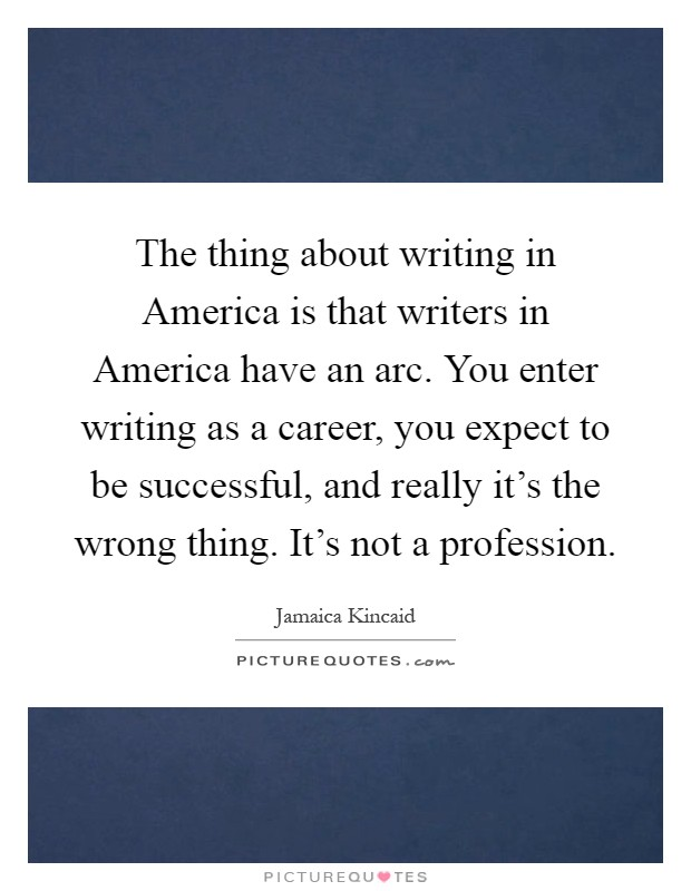 The thing about writing in America is that writers in America have an arc. You enter writing as a career, you expect to be successful, and really it's the wrong thing. It's not a profession Picture Quote #1
