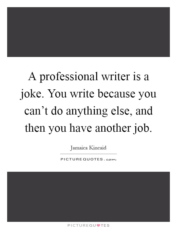 A professional writer is a joke. You write because you can't do anything else, and then you have another job Picture Quote #1