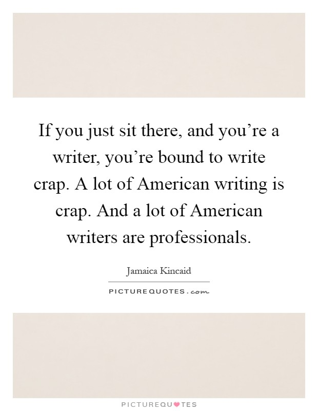 If you just sit there, and you're a writer, you're bound to write crap. A lot of American writing is crap. And a lot of American writers are professionals Picture Quote #1