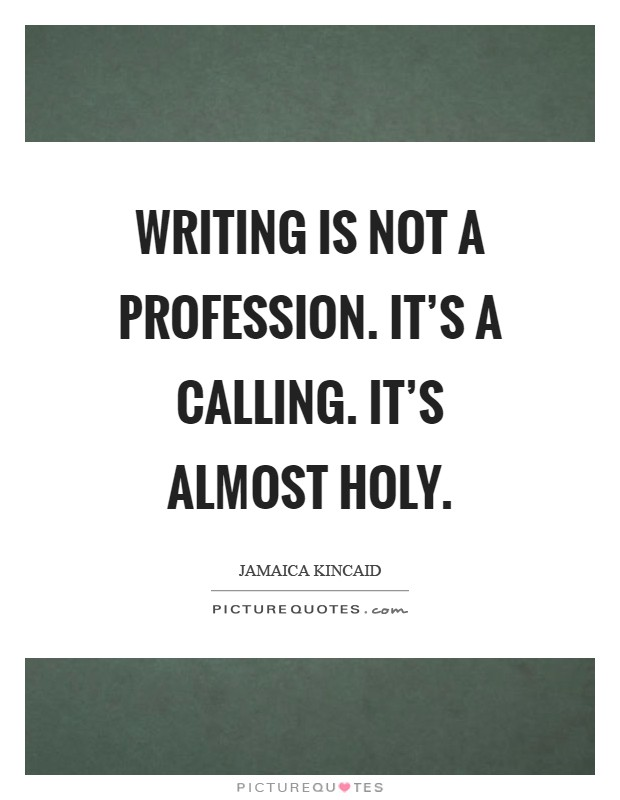 Writing is not a profession. It's a calling. It's almost holy Picture Quote #1