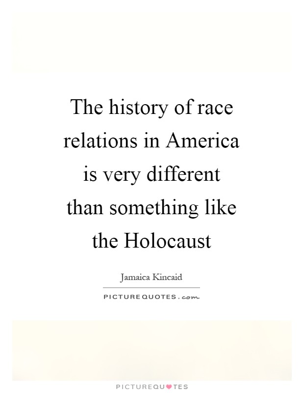 The history of race relations in America is very different than something like the Holocaust Picture Quote #1