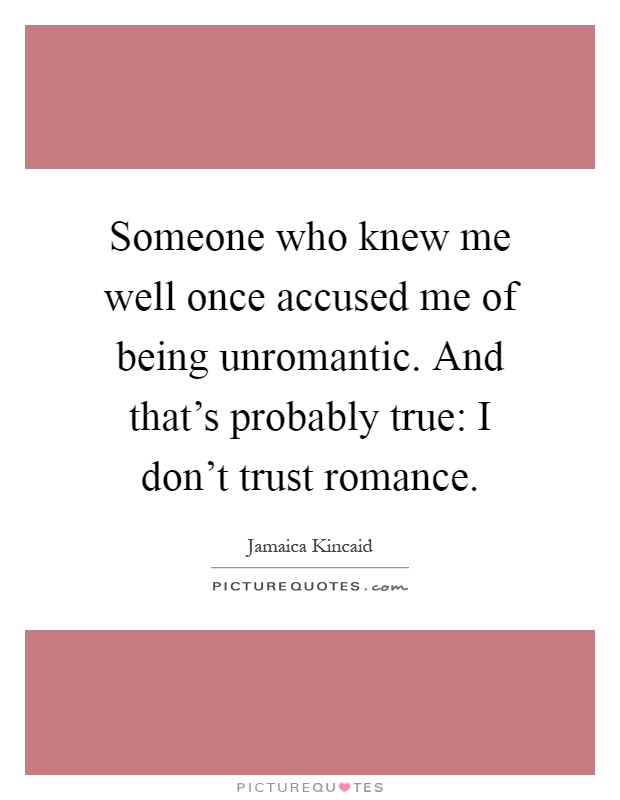 Someone who knew me well once accused me of being unromantic. And that's probably true: I don't trust romance Picture Quote #1