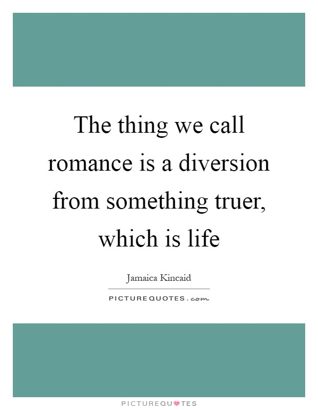 The thing we call romance is a diversion from something truer, which is life Picture Quote #1
