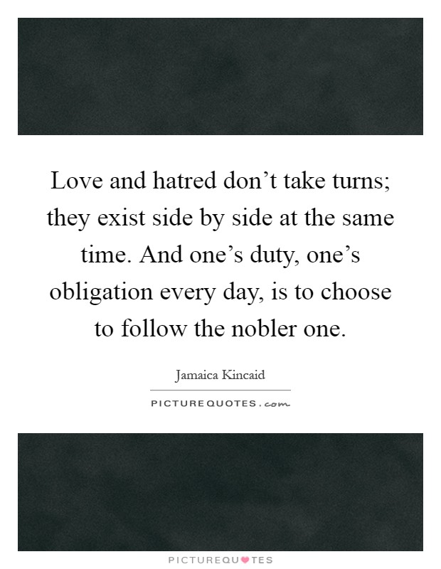 Love and hatred don't take turns; they exist side by side at the same time. And one's duty, one's obligation every day, is to choose to follow the nobler one Picture Quote #1