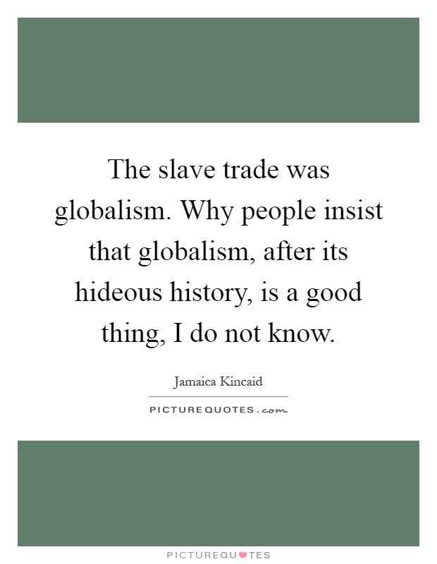 The slave trade was globalism. Why people insist that globalism, after its hideous history, is a good thing, I do not know Picture Quote #1