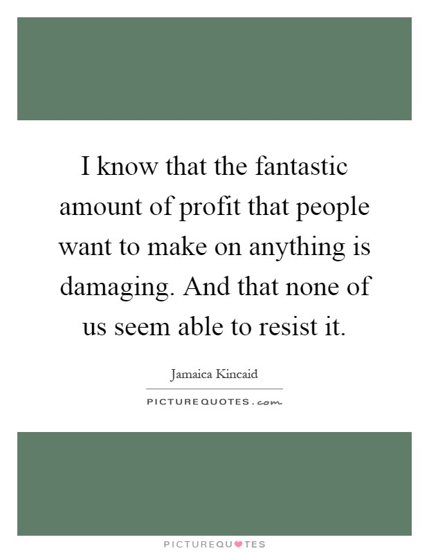 I know that the fantastic amount of profit that people want to make on anything is damaging. And that none of us seem able to resist it Picture Quote #1