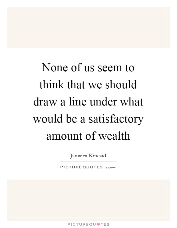 None of us seem to think that we should draw a line under what would be a satisfactory amount of wealth Picture Quote #1
