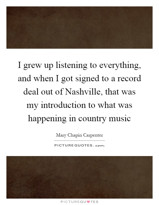 I grew up listening to everything, and when I got signed to a record deal out of Nashville, that was my introduction to what was happening in country music Picture Quote #1