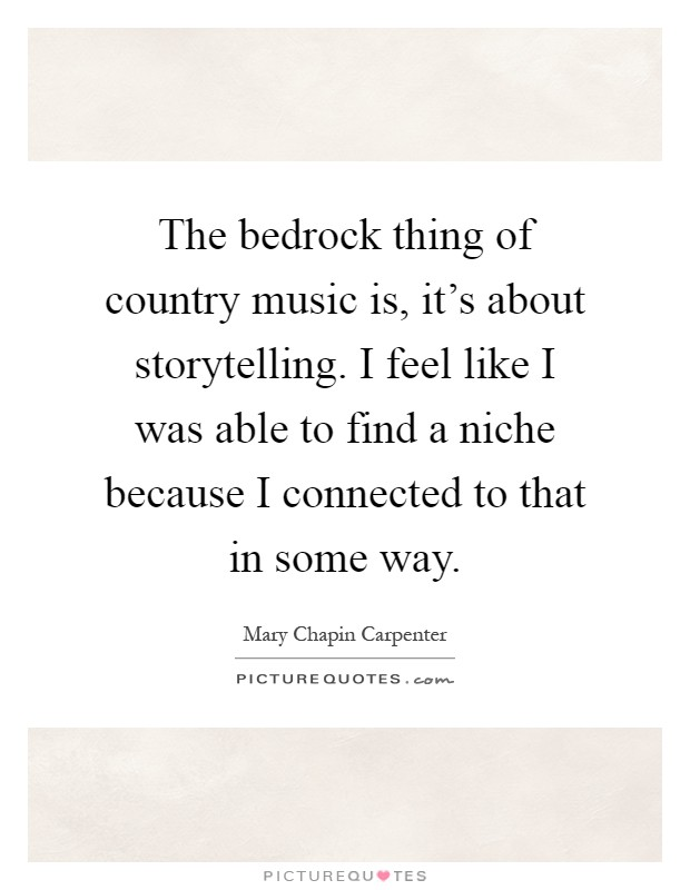 The bedrock thing of country music is, it's about storytelling. I feel like I was able to find a niche because I connected to that in some way Picture Quote #1