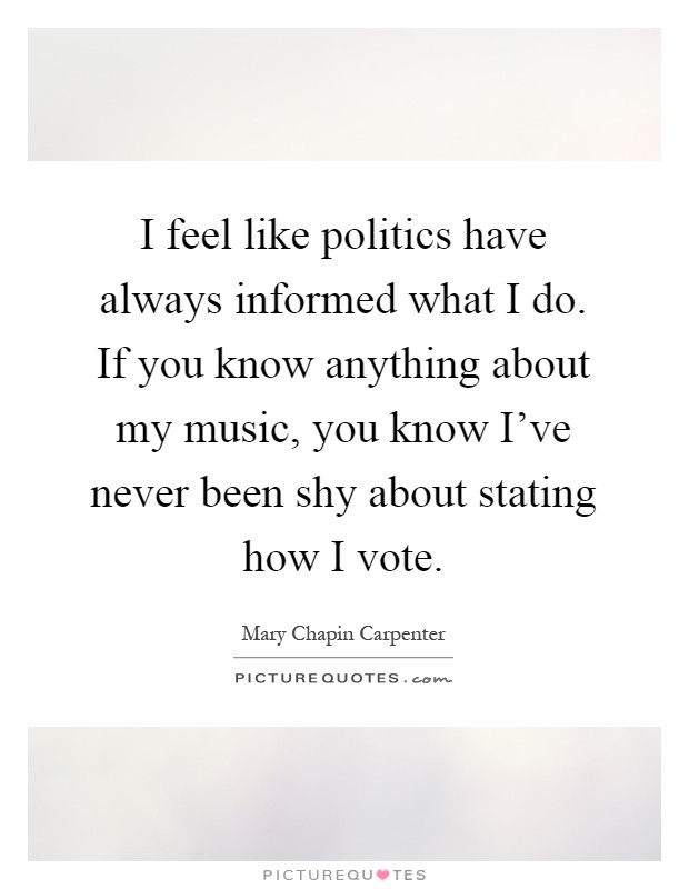 I feel like politics have always informed what I do. If you know anything about my music, you know I've never been shy about stating how I vote Picture Quote #1