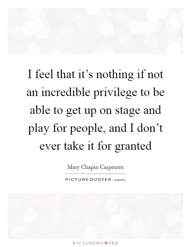 I feel that it's nothing if not an incredible privilege to be able to get up on stage and play for people, and I don't ever take it for granted Picture Quote #1