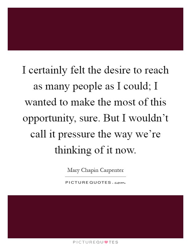 I certainly felt the desire to reach as many people as I could; I wanted to make the most of this opportunity, sure. But I wouldn't call it pressure the way we're thinking of it now Picture Quote #1