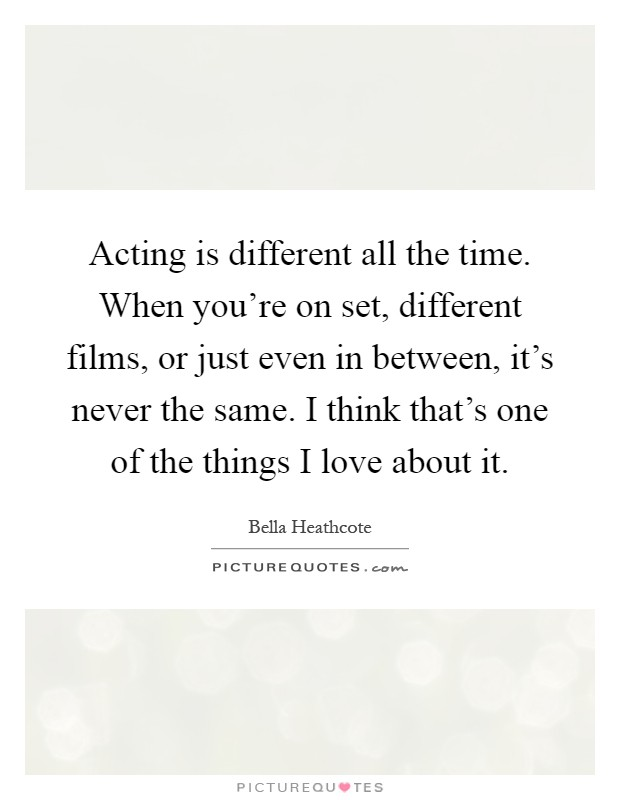 Acting is different all the time. When you're on set, different films, or just even in between, it's never the same. I think that's one of the things I love about it Picture Quote #1