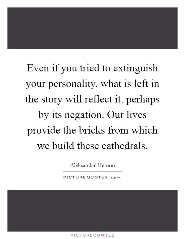Even if you tried to extinguish your personality, what is left in the story will reflect it, perhaps by its negation. Our lives provide the bricks from which we build these cathedrals Picture Quote #1