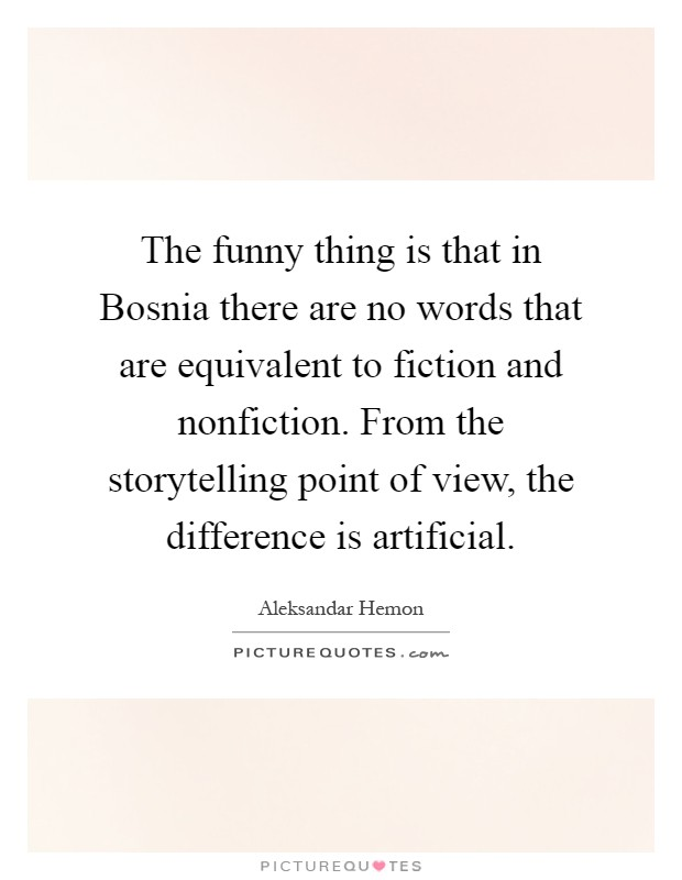 The funny thing is that in Bosnia there are no words that are equivalent to fiction and nonfiction. From the storytelling point of view, the difference is artificial Picture Quote #1