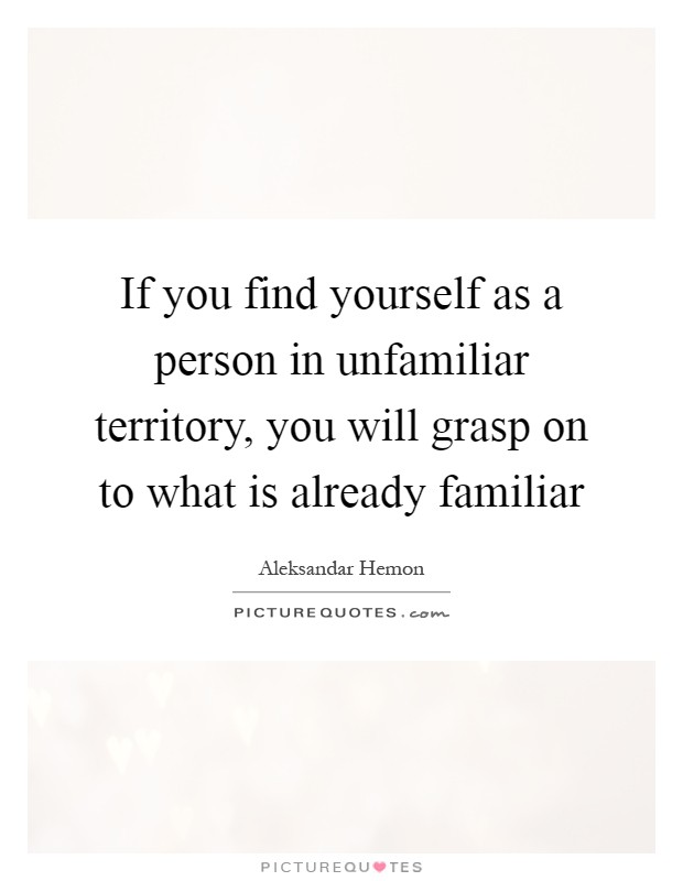 If you find yourself as a person in unfamiliar territory, you will grasp on to what is already familiar Picture Quote #1