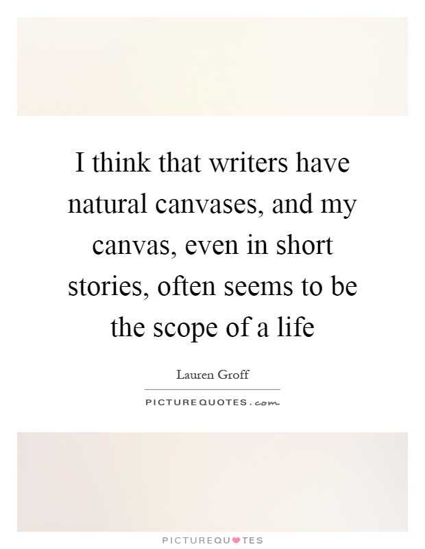 I think that writers have natural canvases, and my canvas, even in short stories, often seems to be the scope of a life Picture Quote #1
