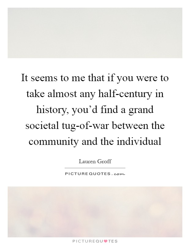 It seems to me that if you were to take almost any half-century in history, you'd find a grand societal tug-of-war between the community and the individual Picture Quote #1