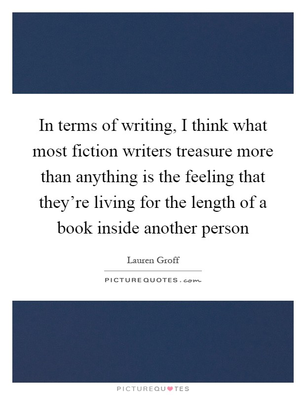 In terms of writing, I think what most fiction writers treasure more than anything is the feeling that they're living for the length of a book inside another person Picture Quote #1