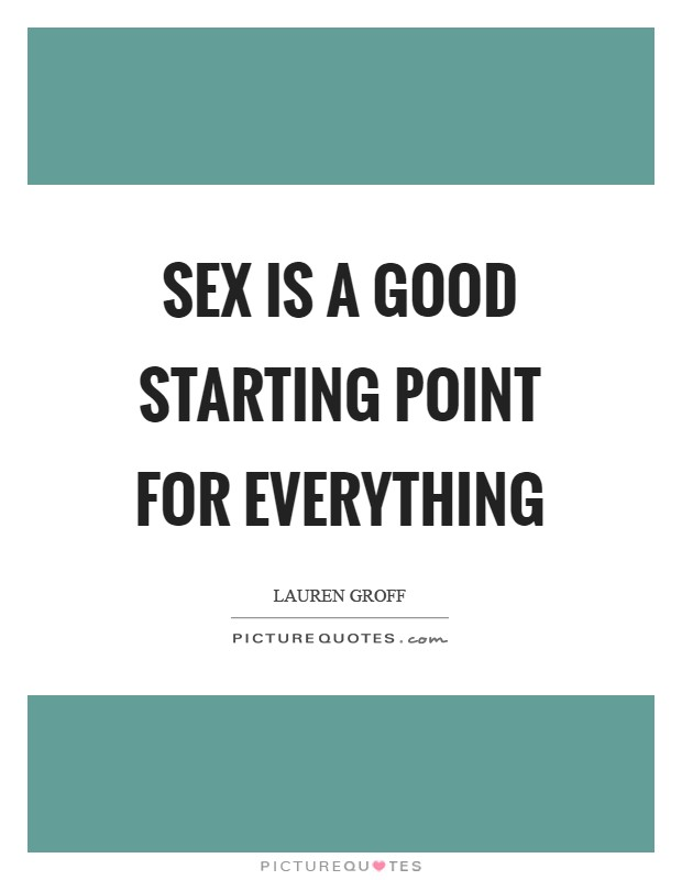 Sex is a good starting point for everything Picture Quote #1